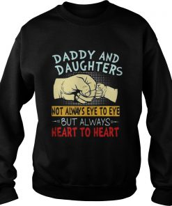 Daddy and daughters not always eye to eye but always heart to heart Sweatshirt