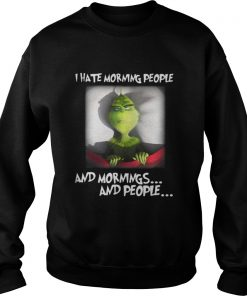 Grinch I hate morning people and mornings and people Sweatshirt