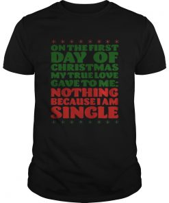 On the first day of christmas my true love gave to me nothing because I am single Guys