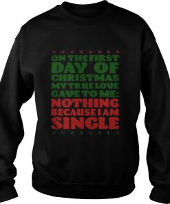On the first day of christmas my true love gave to me nothing because I am single Sweatshirt