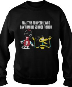 Reality is for people who can't handle science fiction Sweatshirt