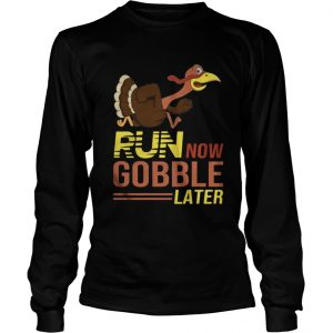 Run now Gobble later thanksgiving Turkey Longsleeve Tee