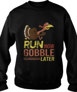 Run now Gobble later thanksgiving Turkey Sweatshirt