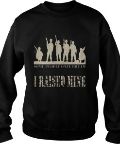 Some people only dream I raised mine Sweatshirt