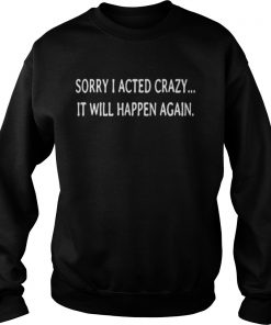 Sorry I acted crazy it will happen again Sweatshirt