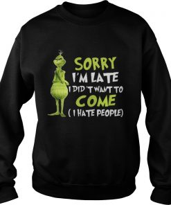 The Grinch sorry I'm late I didn't want to come I hate people Sweatshirt