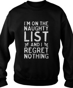I'm on the naughty list and i regret nothing Sweatshirt