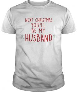 Next Christmas you'll be my husband Unisex Tee