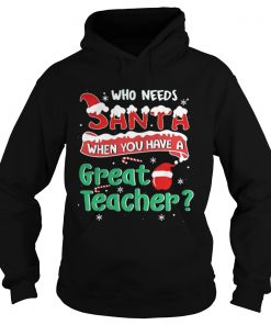 Who Needs Santa When You Have A Great Teacher Christmas Hoodie