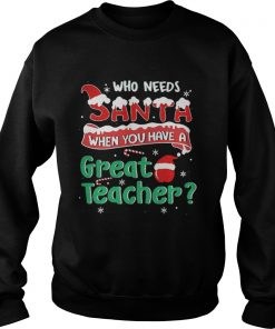 Who Needs Santa When You Have A Great Teacher Christmas Sweatshirt