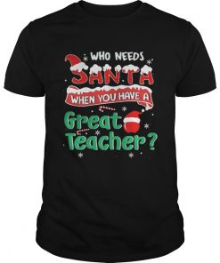 Who Needs Santa When You Have A Great Teacher Christmas Unisex Tee