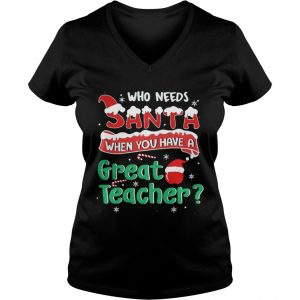 Who Needs Santa When You Have A Great Teacher Christmas Vneck