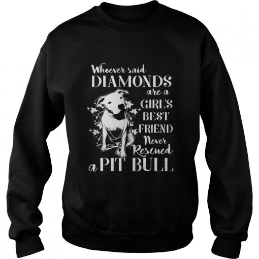 Whoever said diamonds are a girl's best friend never rescued a Pit bull Sweatshirt