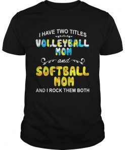 I Have Two Titles Volleyball Mom And Softball Mom And I Rock Them Both Guys Tee