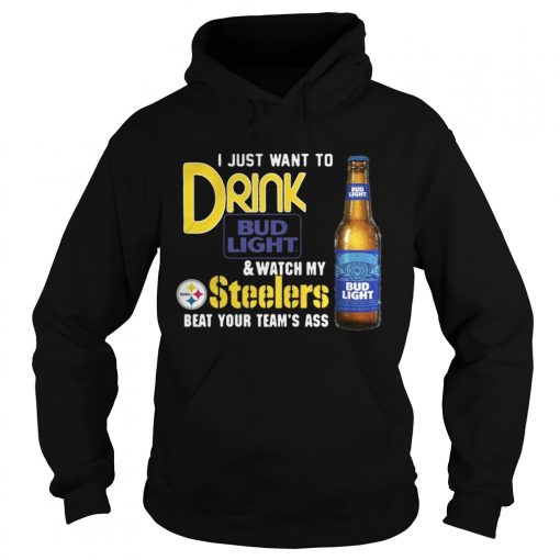 I just want to drink Bud Light watch my Steelers beat your team's ass Hoodie