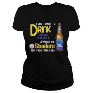I just want to drink Bud Light watch my Steelers beat your team's ass Ladies Tee