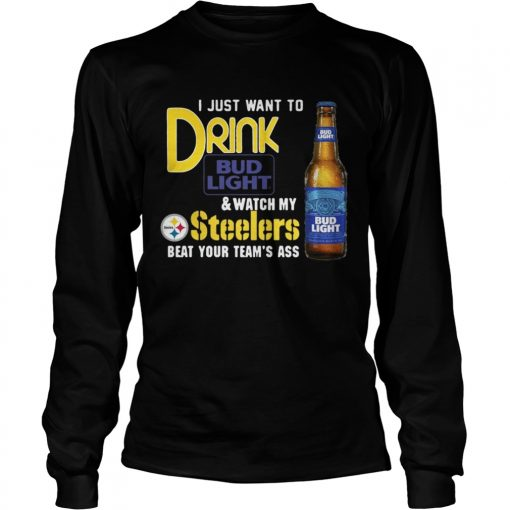 I just want to drink Bud Light watch my Steelers beat your team's ass Longsleeve Tee