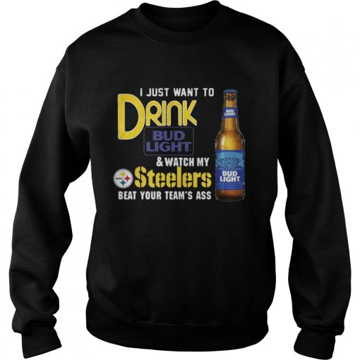 I just want to drink Bud Light watch my Steelers beat your team's ass Sweater