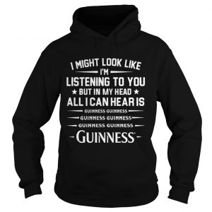I might look like Im listening to you but in my head all I can hear is Guinness Hoodie