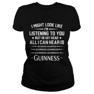 I might look like Im listening to you but in my head all I can hear is Guinness Ladies Tee