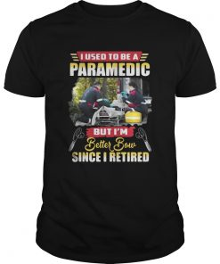 I use to be a Paramedic but I'm better now since I retired Guys Tee