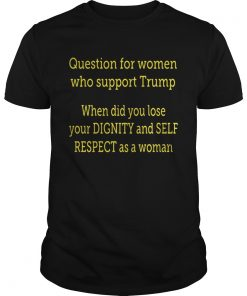Question For Women Who Support Trump When Did You Lose Your Dignity Guys Tee