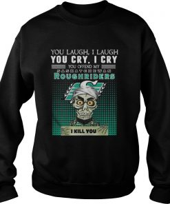You laugh I laugh you cry I cry you offend my Saskatchewan Roughriders Sweater