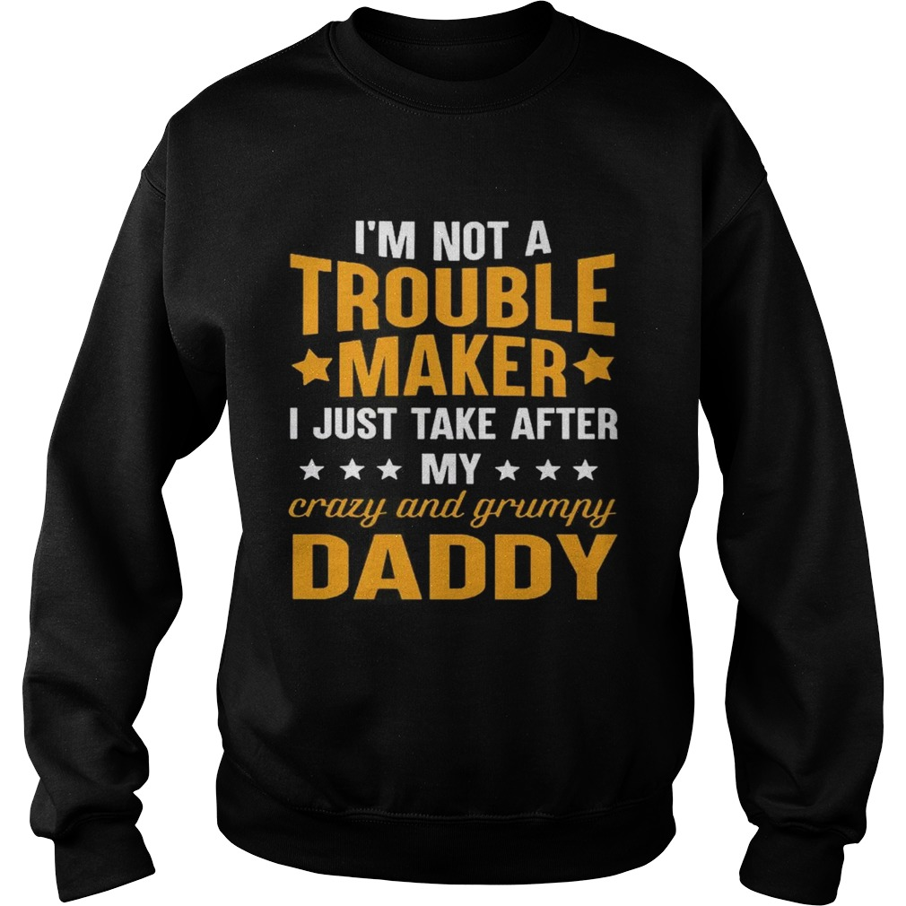 3605a1d3 Im not a trouble maker I just take after my crazy and grumpy daddy Sweater