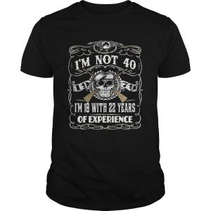 Skull and guns I'm not 40 I'm 18 with 22 years of experience 1979 Guys Tee