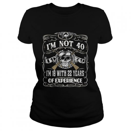 Skull and guns I'm not 40 I'm 18 with 22 years of experience 1979 Ladies Tee