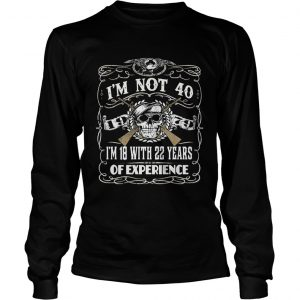 Skull and guns I'm not 40 I'm 18 with 22 years of experience 1979 Longsleeve Tee