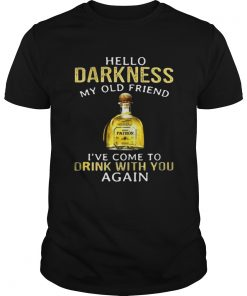 Patron Tequila hello darkness my old friend Ive come to drink with you again Guys Shirt