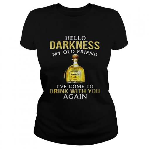 Patron Tequila hello darkness my old friend Ive come to drink with you again Ladies Shirt