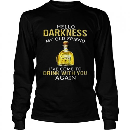 Patron Tequila hello darkness my old friend Ive come to drink with you again Longsleeve Shirt