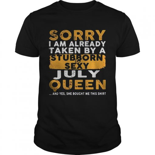 Sorry I Am Already Taken By A StubbornSexy July Queen Guys Shirt