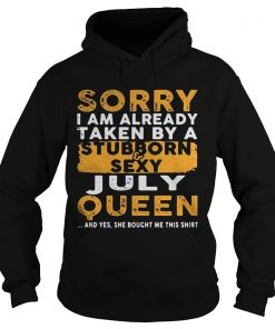 Sorry I Am Already Taken By A StubbornSexy July Queen Hoodie