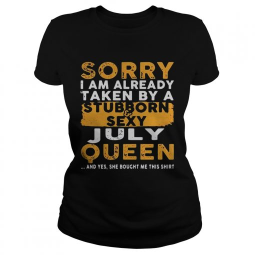 Sorry I Am Already Taken By A StubbornSexy July Queen Ladies Shirt