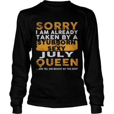 Sorry I Am Already Taken By A StubbornSexy July Queen Longsleeve Shirt