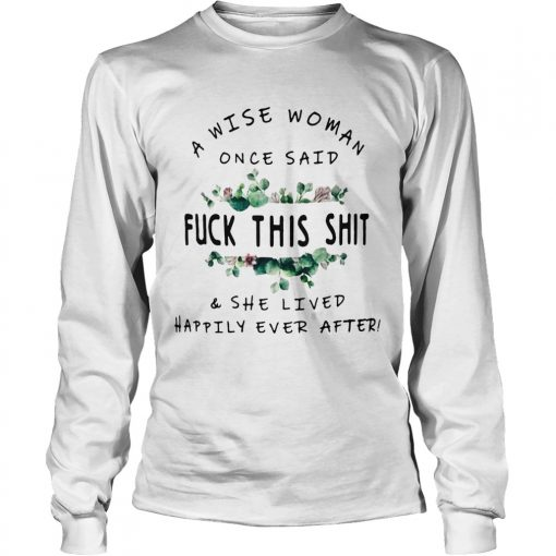 Flower A Wise woman once said fuck this shit and she lived happily ever after Longsleeve Tee