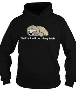 Sloth to day I will be a lady blob Hoodie