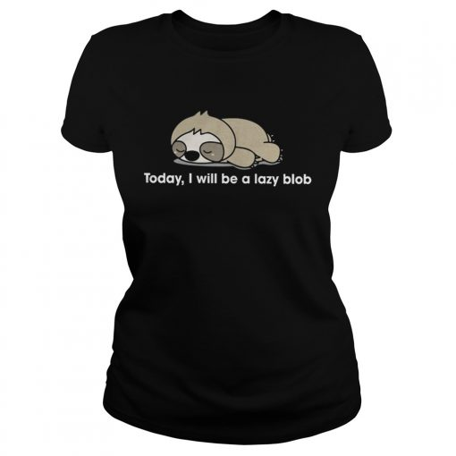 Sloth to day I will be a lady blob Ladies Tee