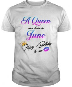 A Queen was born in June happy birthday to me Unisex Shirt