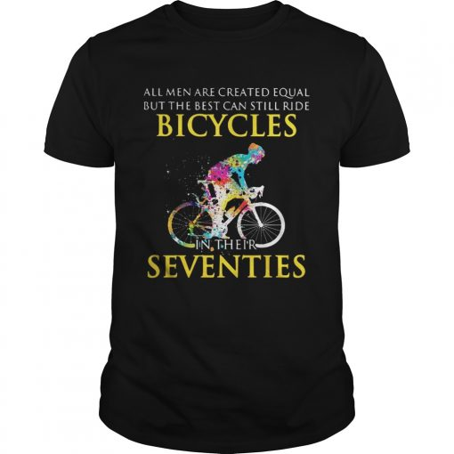 All men are created equal but only the best can still ride bicycles Unisex Shirt