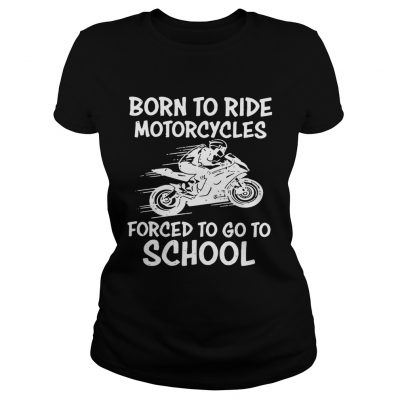 Born to ride motorcycles forced to go to school Ladies Tee