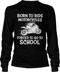 Born to ride motorcycles forced to go to school Longsleeve Tee