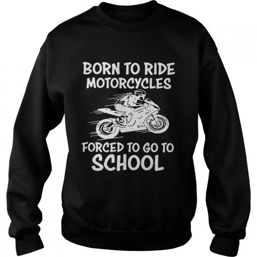 Born to ride motorcycles forced to go to school Sweater