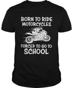 Born to ride motorcycles forced to go to school Unisex Shirt