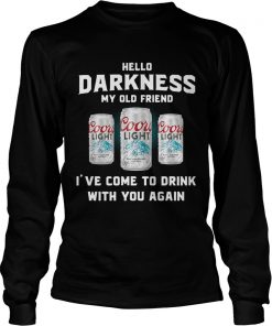 Coors Light hello darkness my old friend Ive come to drink with you again Longsleeve Tee