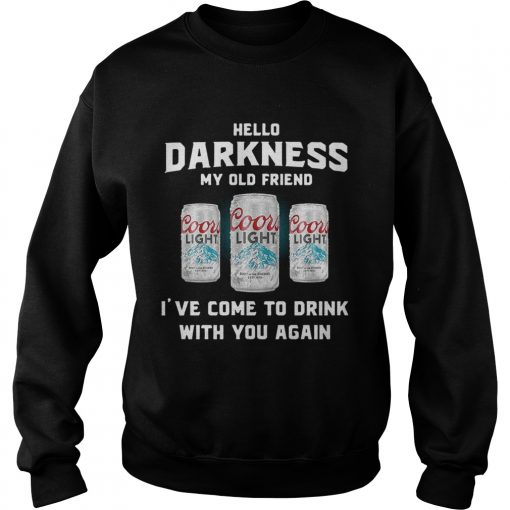 Coors Light hello darkness my old friend Ive come to drink with you again Sweatshirt