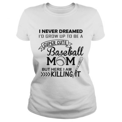I never dreamed Id grow up to be a super cute baseball mom but here I am killing it Ladies Tee